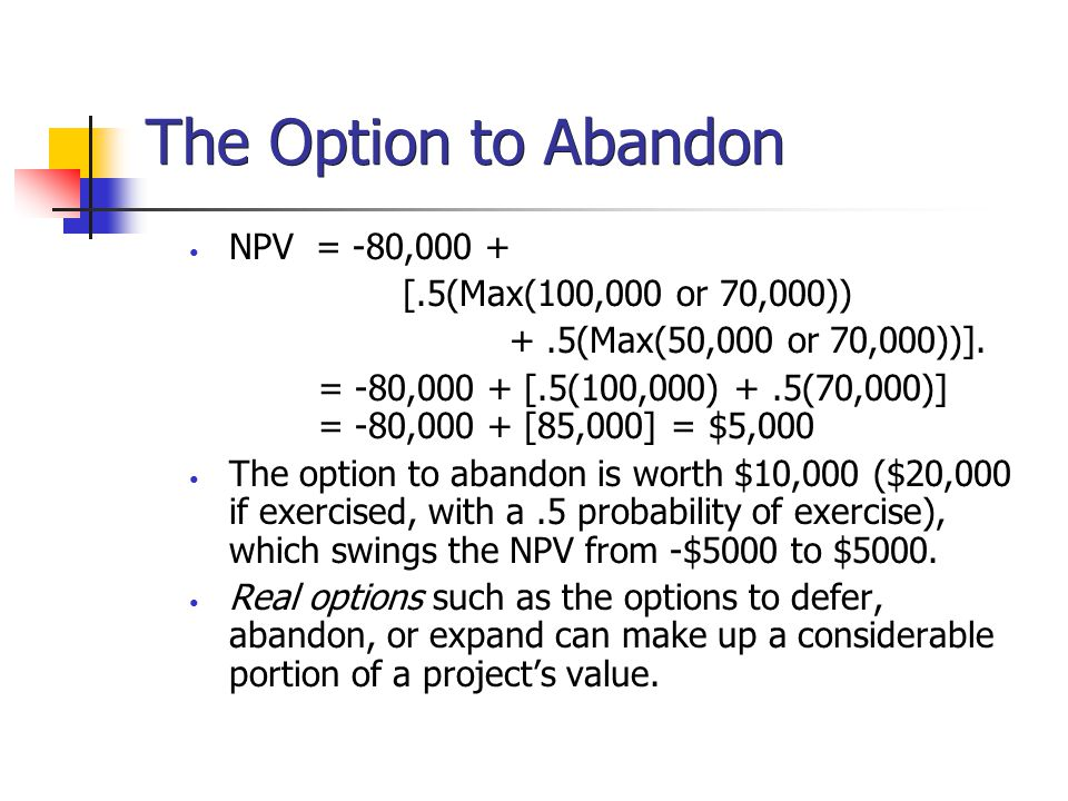 The Option to Abandon NPV = -80,000 + [.5(Max(100,000 or 70,000))